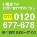 tel:0120677678 お電話受付時間 AM9:00~PM21:00